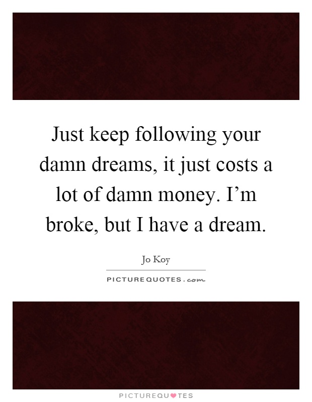 Just keep following your damn dreams, it just costs a lot of damn money. I'm broke, but I have a dream Picture Quote #1
