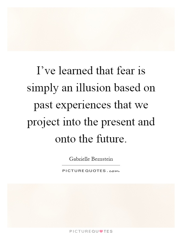 ive-learned-that-fear-is-simply-an-illusion-based-on-past-experiences-that-we-project-into-the-quote-1.jpg