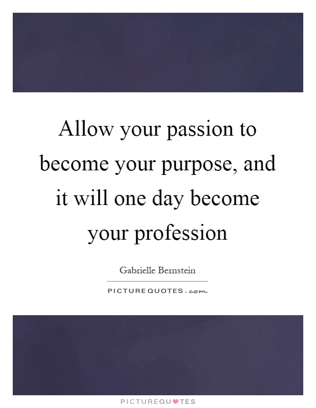 Allow your passion to become your purpose, and it will one day become your profession Picture Quote #1