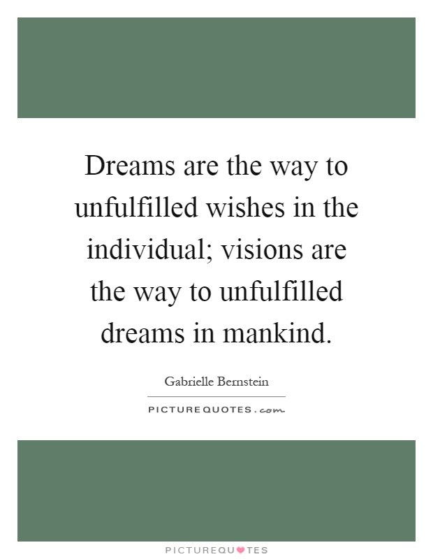 Dreams are the way to unfulfilled wishes in the individual; visions are the way to unfulfilled dreams in mankind Picture Quote #1