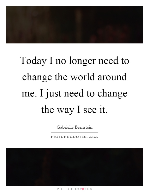 Today I no longer need to change the world around me. I just need to change the way I see it Picture Quote #1