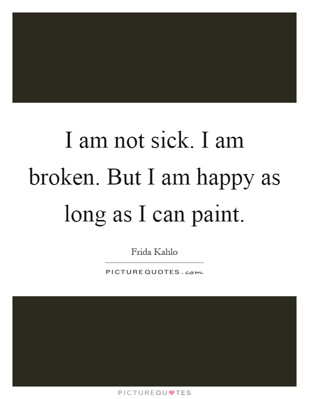 I am not sick. I am broken. But I am happy as long as I can paint Picture Quote #1