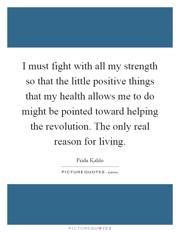 I must fight with all my strength so that the little positive things that my health allows me to do might be pointed toward helping the revolution. The only real reason for living Picture Quote #1
