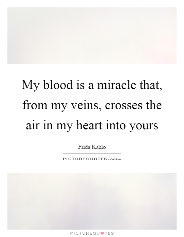 My blood is a miracle that, from my veins, crosses the air in my heart into yours Picture Quote #1