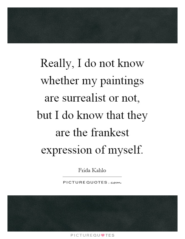 Really, I do not know whether my paintings are surrealist or not, but I do know that they are the frankest expression of myself Picture Quote #1