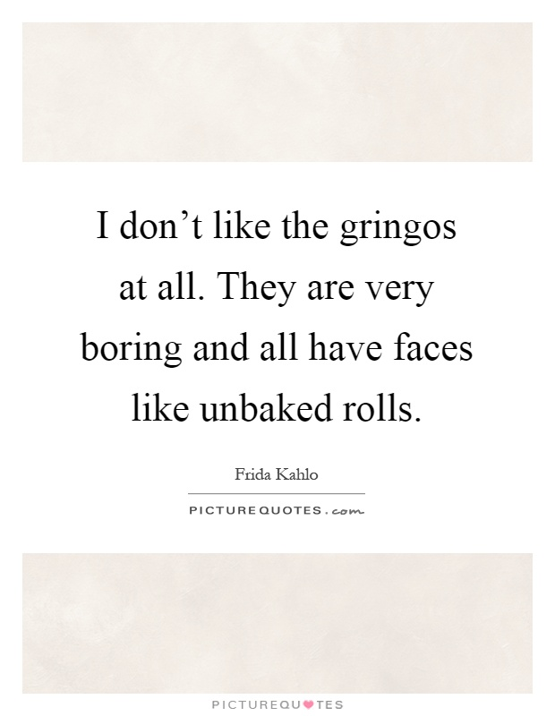 I don't like the gringos at all. They are very boring and all have faces like unbaked rolls Picture Quote #1