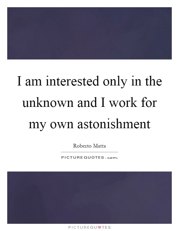 I am interested only in the unknown and I work for my own astonishment Picture Quote #1