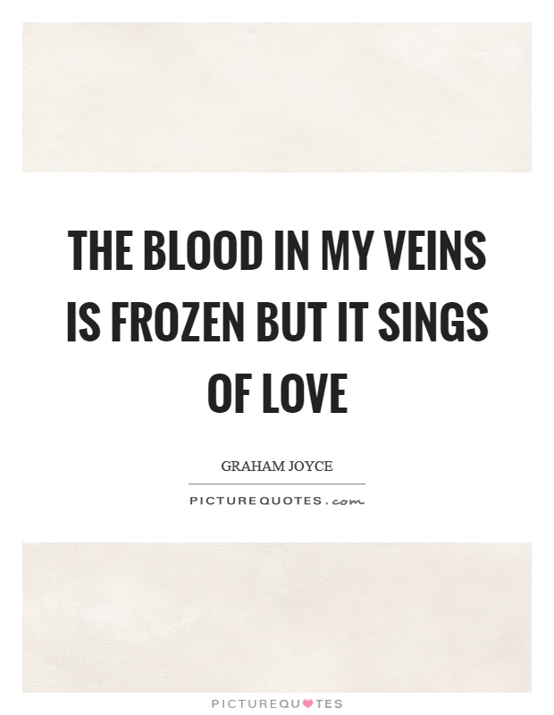 The blood in my veins is frozen but it sings of love Picture Quote #1