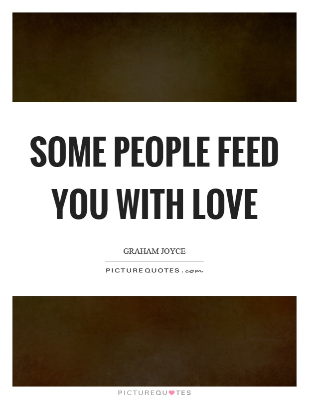 Some people feed you with love Picture Quote #1