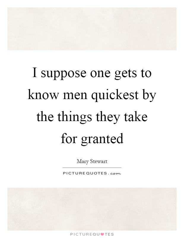 I suppose one gets to know men quickest by the things they take for granted Picture Quote #1