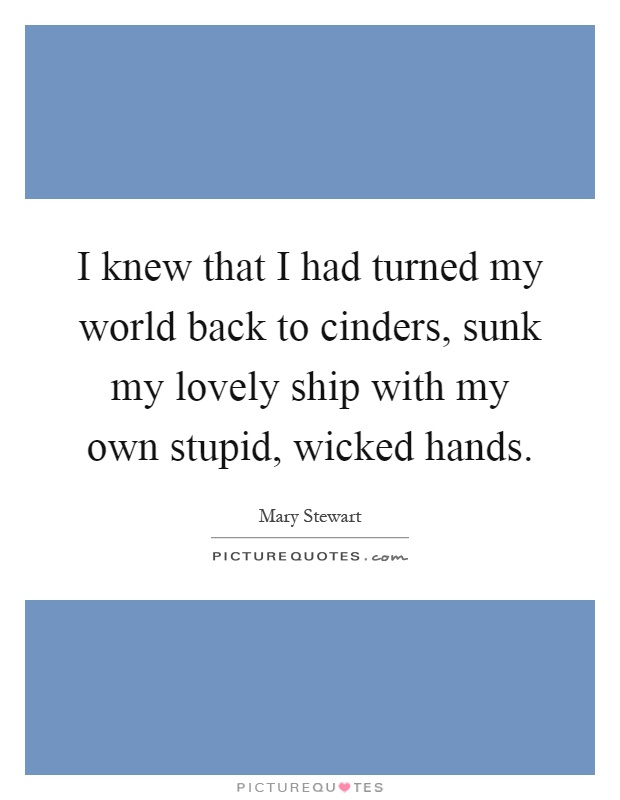 I knew that I had turned my world back to cinders, sunk my lovely ship with my own stupid, wicked hands Picture Quote #1