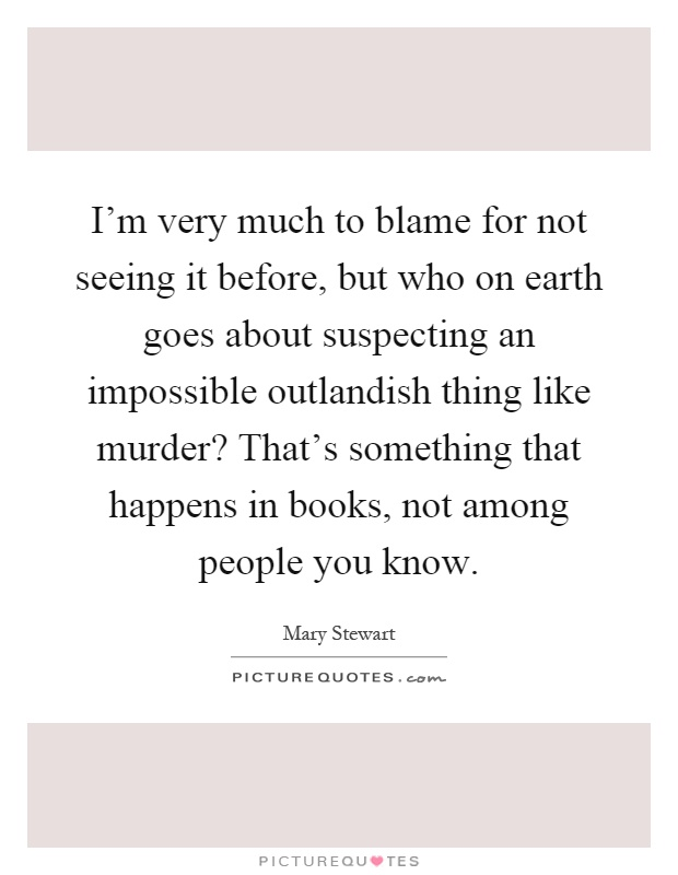I'm very much to blame for not seeing it before, but who on earth goes about suspecting an impossible outlandish thing like murder? That's something that happens in books, not among people you know Picture Quote #1
