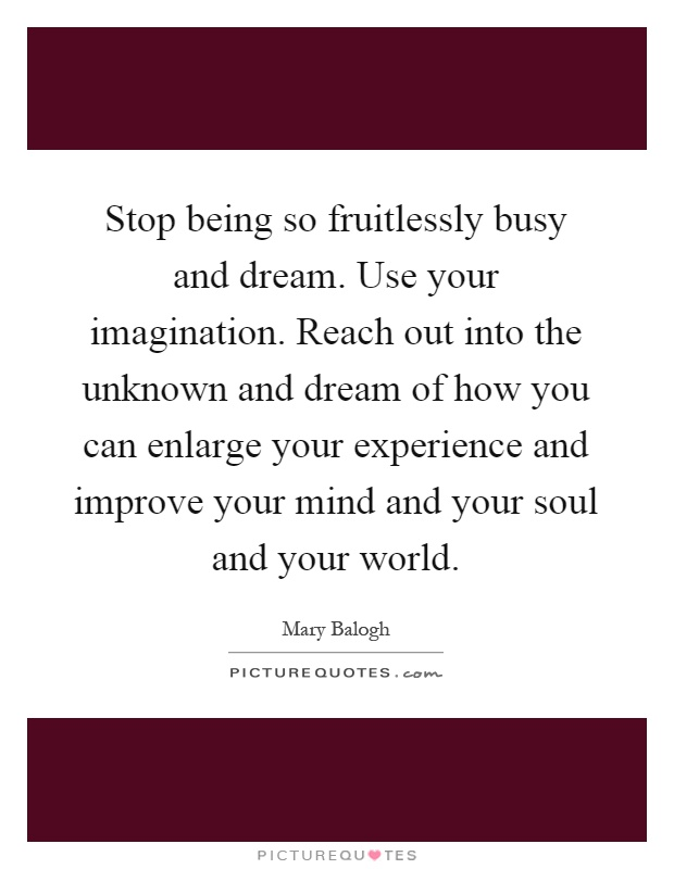 Stop being so fruitlessly busy and dream. Use your imagination. Reach out into the unknown and dream of how you can enlarge your experience and improve your mind and your soul and your world Picture Quote #1