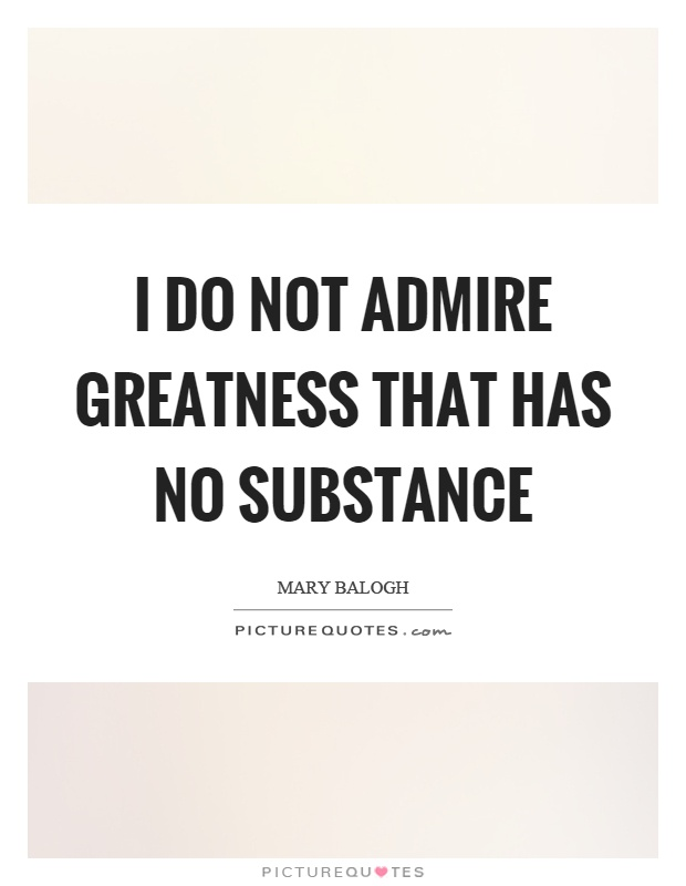 I do not admire greatness that has no substance Picture Quote #1