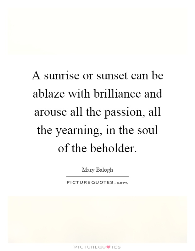 A sunrise or sunset can be ablaze with brilliance and arouse all the passion, all the yearning, in the soul of the beholder Picture Quote #1