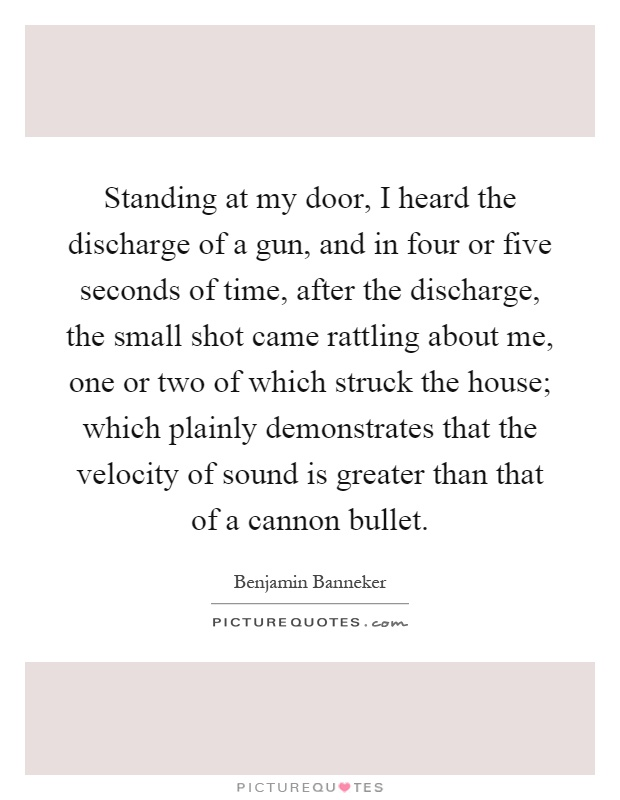 Standing at my door, I heard the discharge of a gun, and in four or five seconds of time, after the discharge, the small shot came rattling about me, one or two of which struck the house; which plainly demonstrates that the velocity of sound is greater than that of a cannon bullet Picture Quote #1