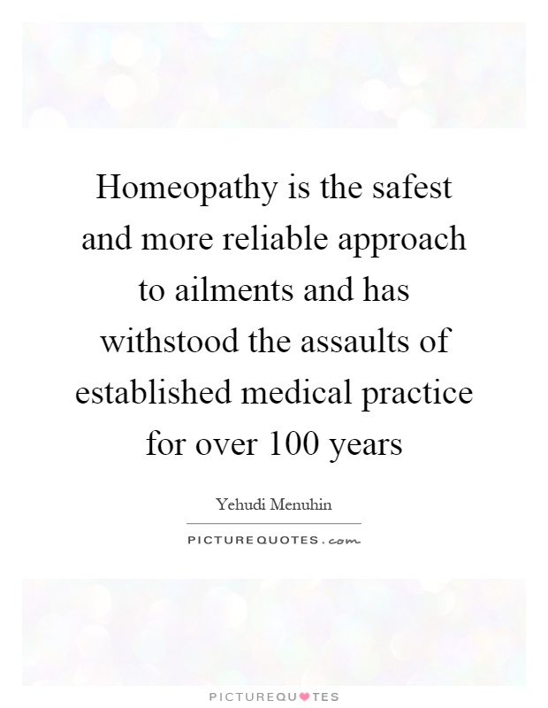 Homeopathy is the safest and more reliable approach to ailments and has withstood the assaults of established medical practice for over 100 years Picture Quote #1