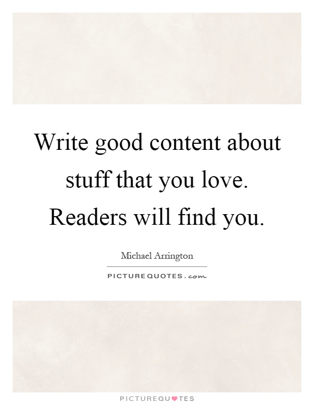 Write good content about stuff that you love. Readers will find you Picture Quote #1