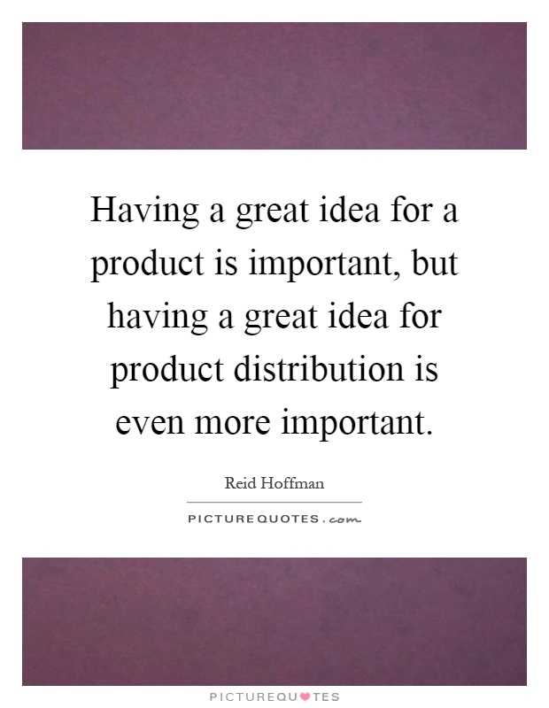Having a great idea for a product is important, but having a great idea for product distribution is even more important Picture Quote #1