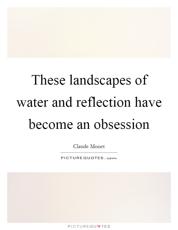 These landscapes of water and reflection have become an obsession Picture Quote #1