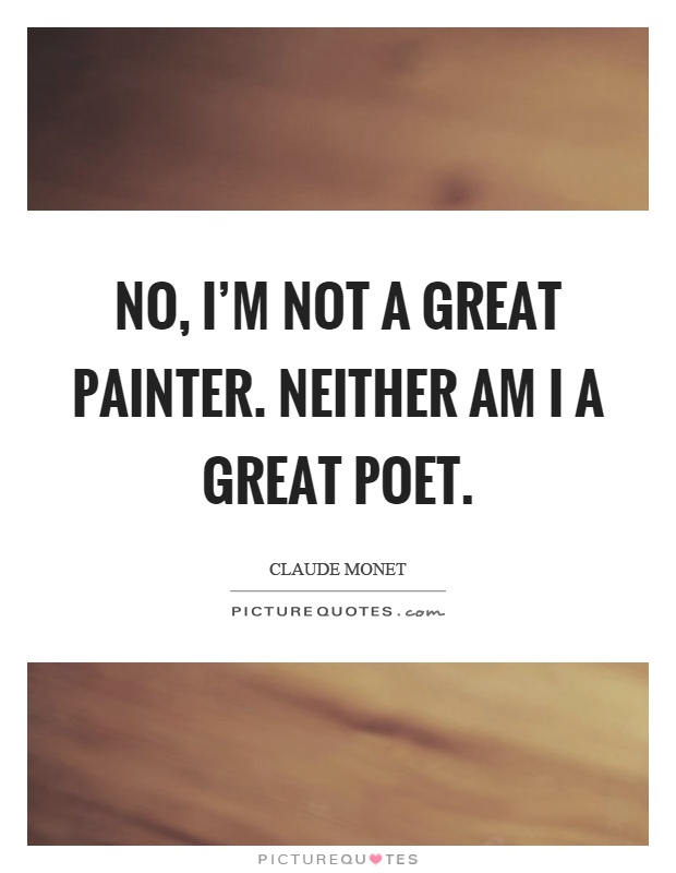 No, I'm not a great painter. Neither am I a great poet Picture Quote #1