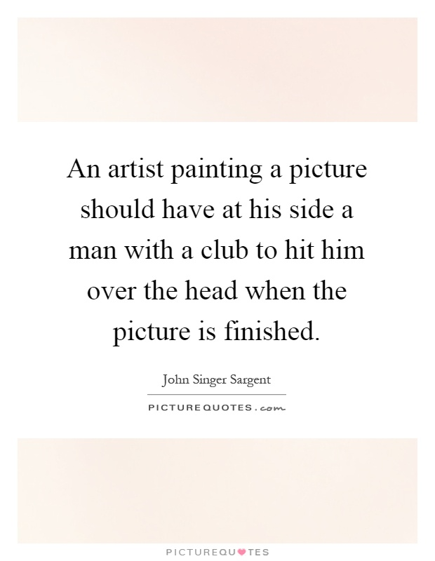 An artist painting a picture should have at his side a man with a club to hit him over the head when the picture is finished Picture Quote #1