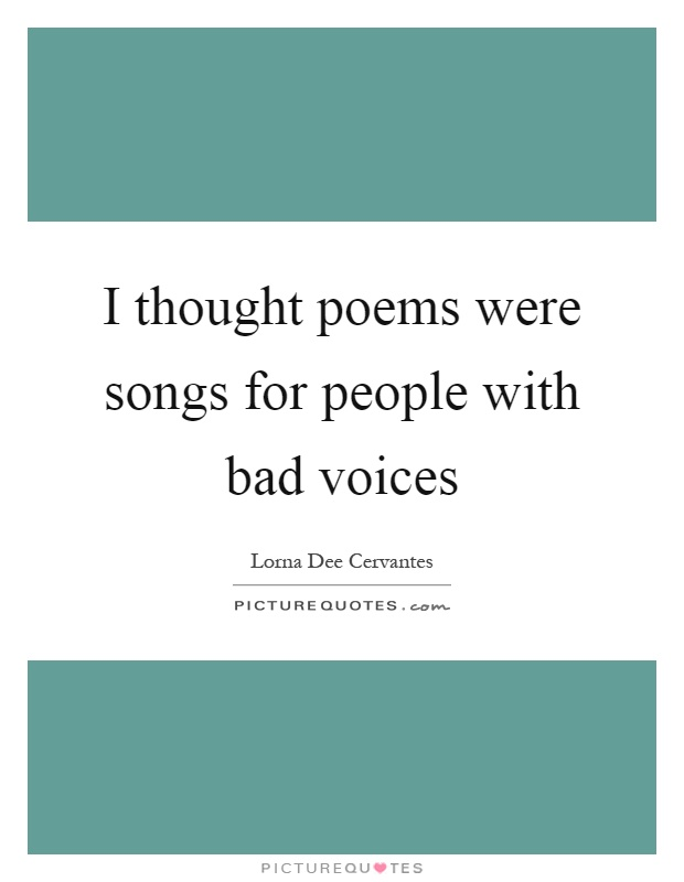 I thought poems were songs for people with bad voices Picture Quote #1