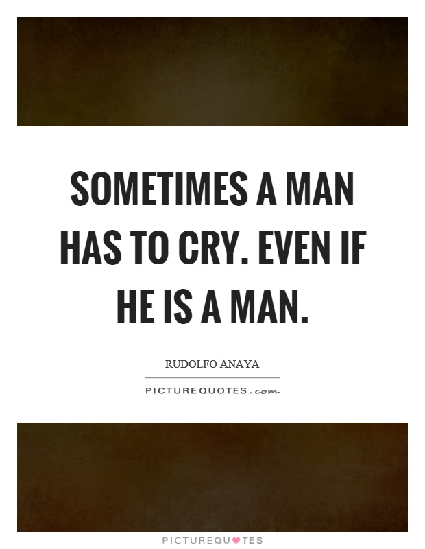 Sometimes a man has to cry. Even if he is a man Picture Quote #1