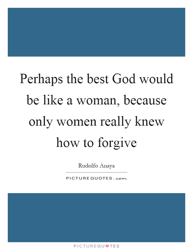 Perhaps the best God would be like a woman, because only women really knew how to forgive Picture Quote #1