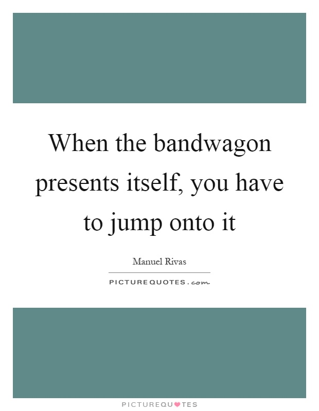 When the bandwagon presents itself, you have to jump onto it Picture Quote #1