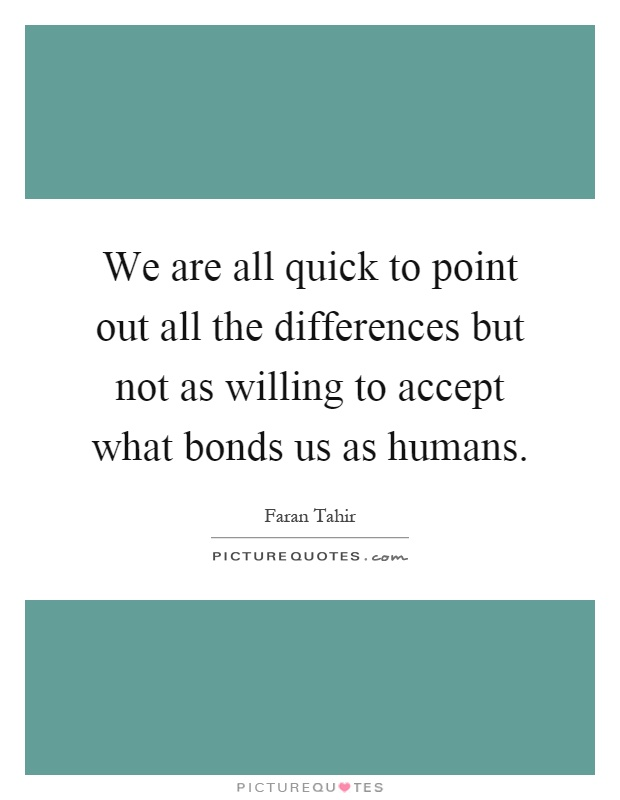 We are all quick to point out all the differences but not as willing to accept what bonds us as humans Picture Quote #1