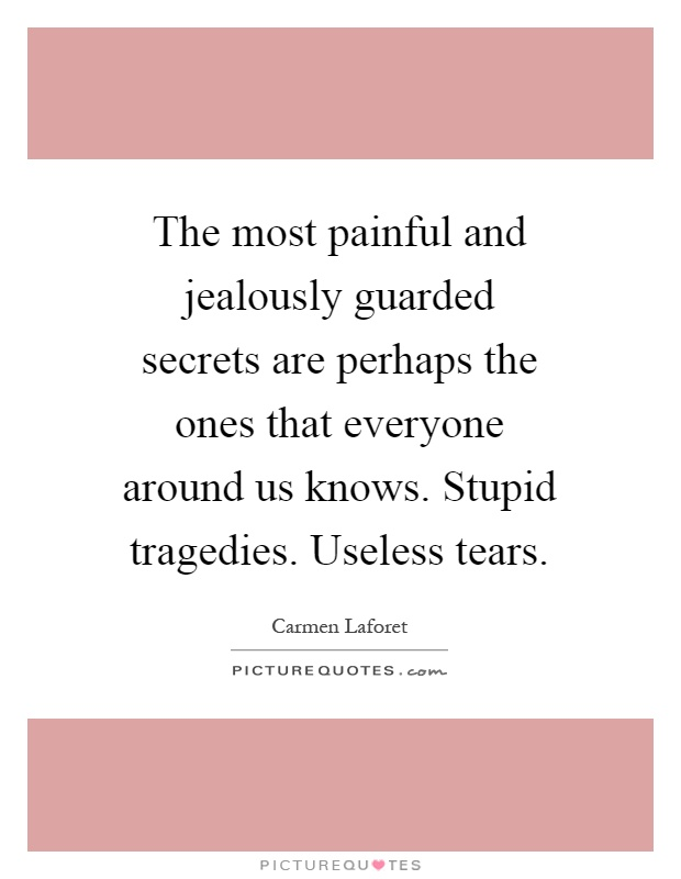 The most painful and jealously guarded secrets are perhaps the ones that everyone around us knows. Stupid tragedies. Useless tears Picture Quote #1