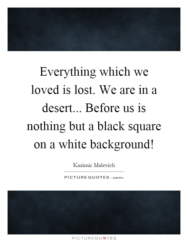 Everything which we loved is lost. We are in a desert... Before us is nothing but a black square on a white background! Picture Quote #1