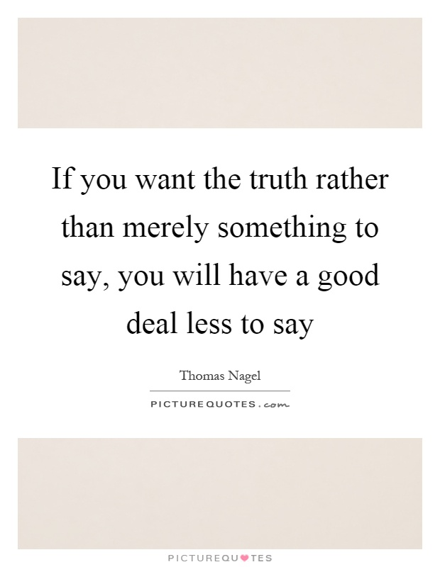 If you want the truth rather than merely something to say, you will have a good deal less to say Picture Quote #1