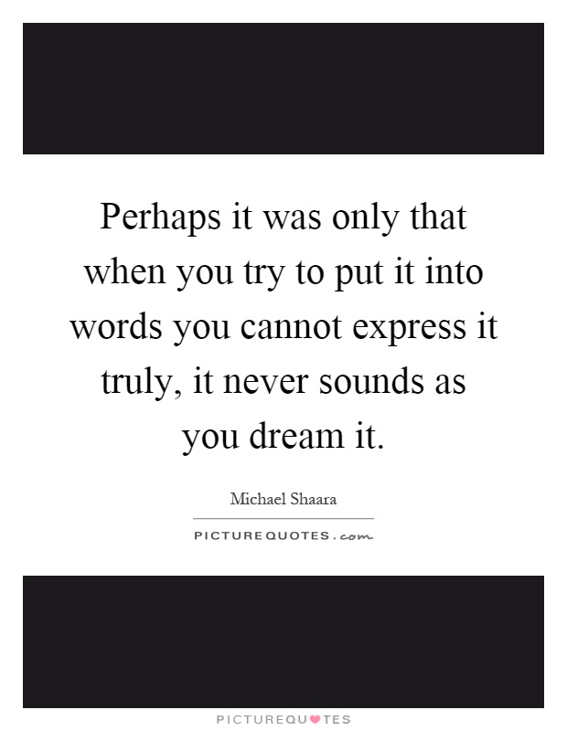 Perhaps it was only that when you try to put it into words you cannot express it truly, it never sounds as you dream it Picture Quote #1