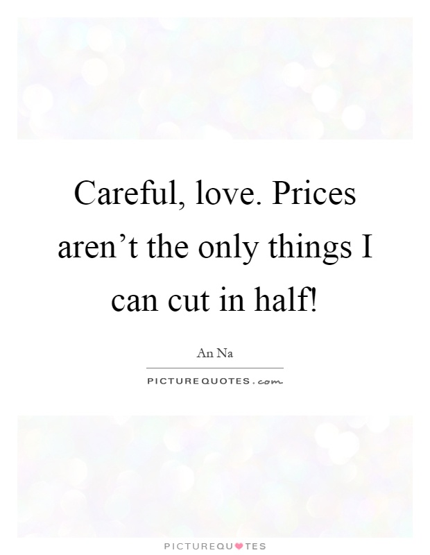 Careful, love. Prices aren't the only things I can cut in half! Picture Quote #1
