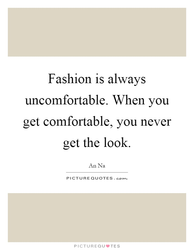 Fashion is always uncomfortable. When you get comfortable, you never get the look Picture Quote #1