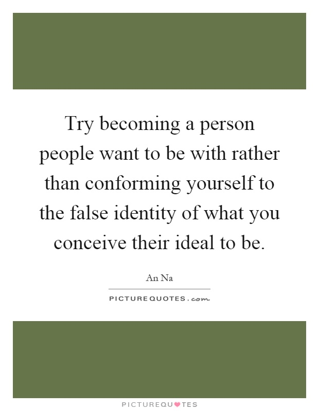 Try becoming a person people want to be with rather than conforming yourself to the false identity of what you conceive their ideal to be Picture Quote #1