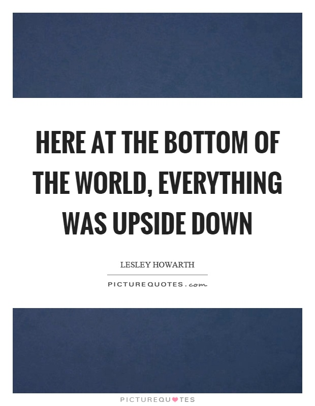 Here at the bottom of the world, everything was upside down Picture Quote #1