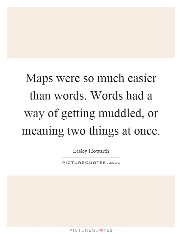 Maps were so much easier than words. Words had a way of getting muddled, or meaning two things at once Picture Quote #1