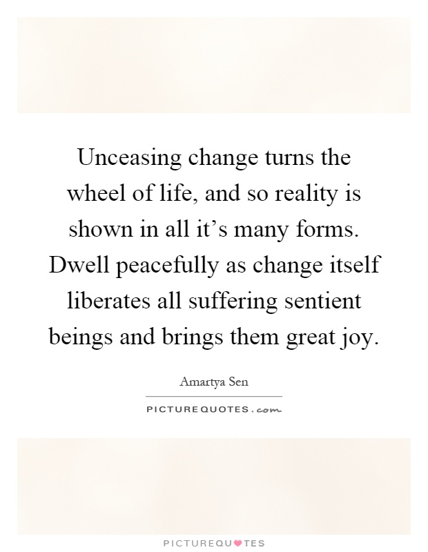 Unceasing change turns the wheel of life, and so reality is shown in all it's many forms. Dwell peacefully as change itself liberates all suffering sentient beings and brings them great joy Picture Quote #1