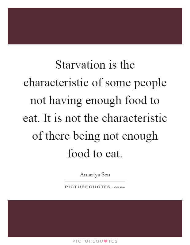 Starvation is the characteristic of some people not having enough food to eat. It is not the characteristic of there being not enough food to eat Picture Quote #1