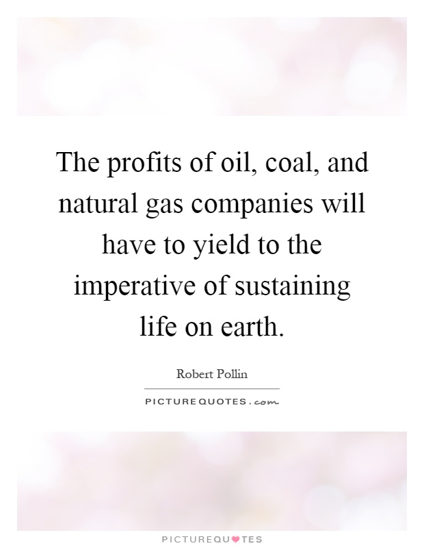 The profits of oil, coal, and natural gas companies will have to yield to the imperative of sustaining life on earth Picture Quote #1