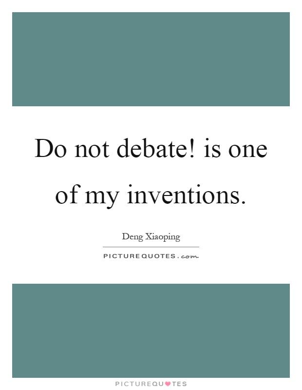 Do not debate! is one of my inventions Picture Quote #1