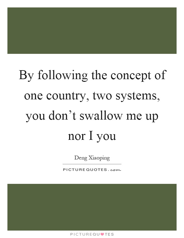 By following the concept of one country, two systems, you don't swallow me up nor I you Picture Quote #1