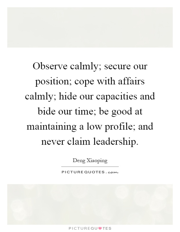 Observe calmly; secure our position; cope with affairs calmly; hide our capacities and bide our time; be good at maintaining a low profile; and never claim leadership Picture Quote #1