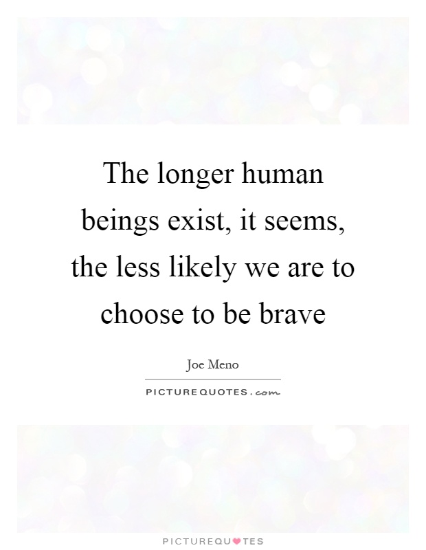 The longer human beings exist, it seems, the less likely we are to choose to be brave Picture Quote #1