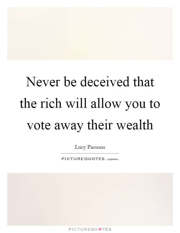 Never be deceived that the rich will allow you to vote away their wealth Picture Quote #1