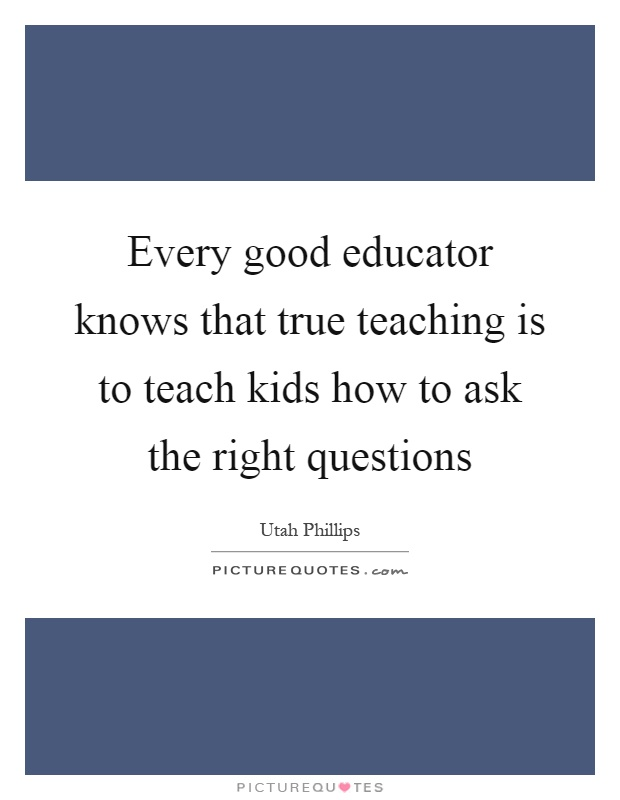 Every good educator knows that true teaching is to teach kids how to ask the right questions Picture Quote #1