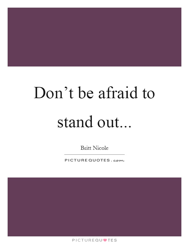 Don't be afraid to stand out Picture Quote #1